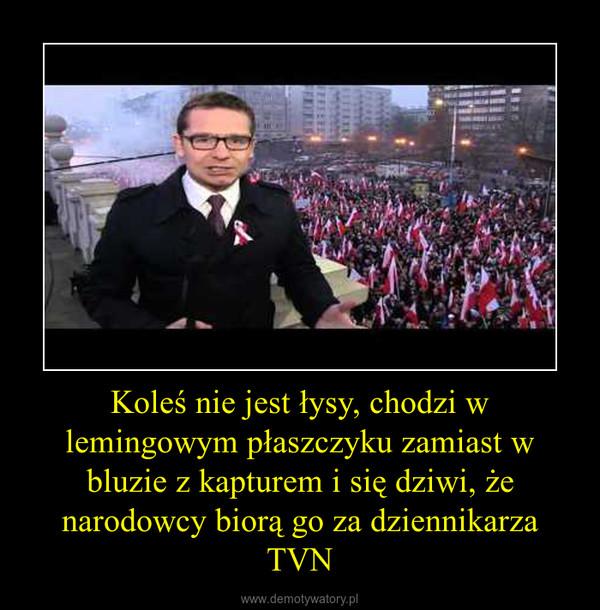 Koleś nie jest łysy, chodzi w lemingowym płaszczyku zamiast w bluzie z kapturem i się dziwi, że narodowcy biorą go za dziennikarza TVN –