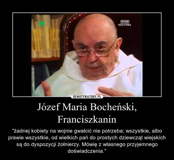 """Józef Maria Bocheński, Franciszkanin – """"żadnej kobiety na wojnie gwałcić nie potrzeba; wszystkie, albo prawie wszystkie, od wielkich pań do prostych dziewcząt wiejskich są do dyspozycji żołnierzy. Mówię z własnego przyjemnego doświadczenia."""""""