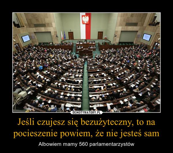Jeśli czujesz się bezużyteczny, to na pocieszenie powiem, że nie jesteś sam – Albowiem mamy 560 parlamentarzystów