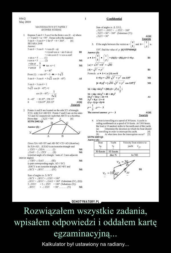 Rozwiązałem wszystkie zadania, wpisałem odpowiedzi i oddałem kartę egzaminacyjną... – Kalkulator był ustawiony na radiany...