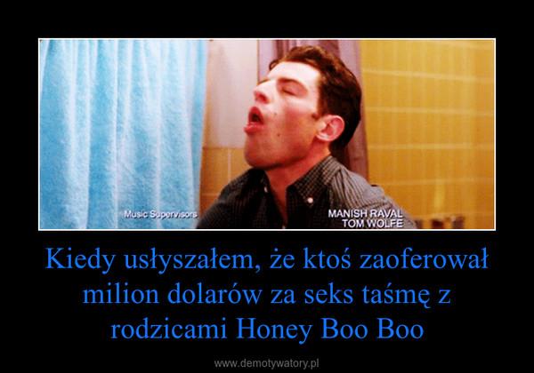 Kiedy usłyszałem, że ktoś zaoferował milion dolarów za seks taśmę z rodzicami Honey Boo Boo –