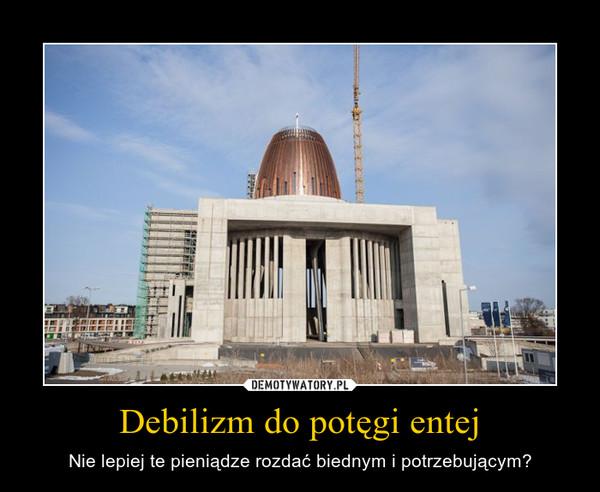 Debilizm do potęgi entej – Nie lepiej te pieniądze rozdać biednym i potrzebującym?