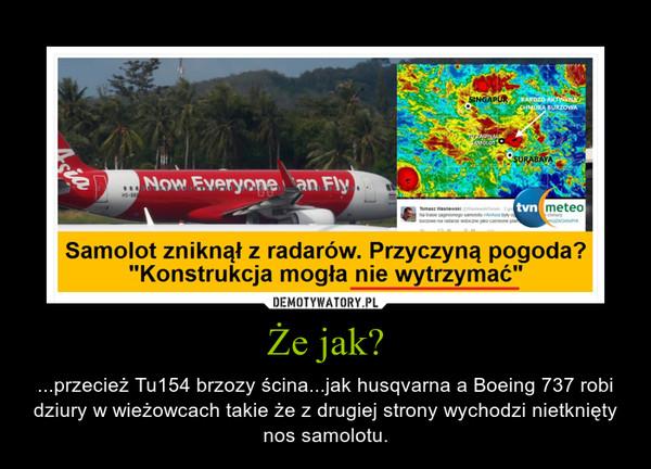 Że jak? – ...przecież Tu154 brzozy ścina...jak husqvarna a Boeing 737 robi dziury w wieżowcach takie że z drugiej strony wychodzi nietknięty nos samolotu.