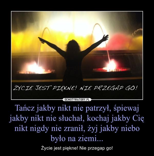 Tańcz jakby nikt nie patrzył, śpiewaj jakby nikt nie słuchał, kochaj jakby Cię nikt nigdy nie zranił, żyj jakby niebo było na ziemi... – Życie jest piękne! Nie przegap go!