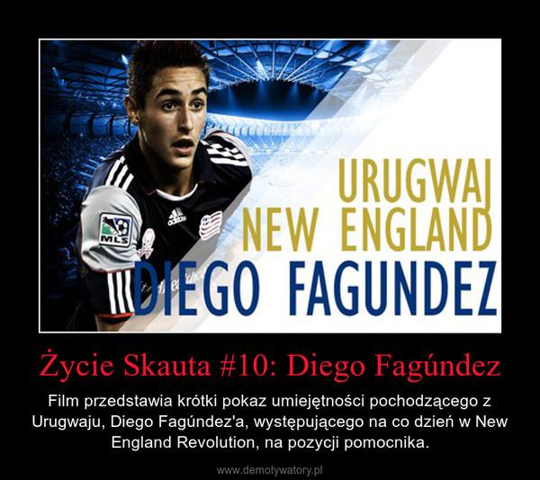 Życie Skauta #10: Diego Fagúndez – Film przedstawia krótki pokaz umiejętności pochodzącego z Urugwaju, Diego Fagúndez'a, występującego na co dzień w New England Revolution, na pozycji pomocnika.