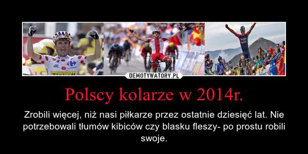 Polscy kolarze w 2014r. – Zrobili więcej, niż nasi piłkarze przez ostatnie dziesięć lat. Nie potrzebowali tłumów kibiców czy blasku fleszy- po prostu robili swoje.