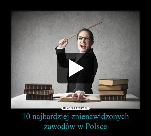 10 najbardziej znienawidzonych zawodów w Polsce –