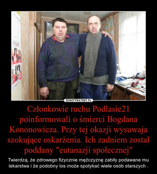 """Członkowie ruchu Podlasie21 poinformowali o śmierci Bogdana Kononowicza. Przy tej okazji wysuwaja szokujące oskarżenia. Ich zadniem został poddany """"eutanazji społecznej"""""""