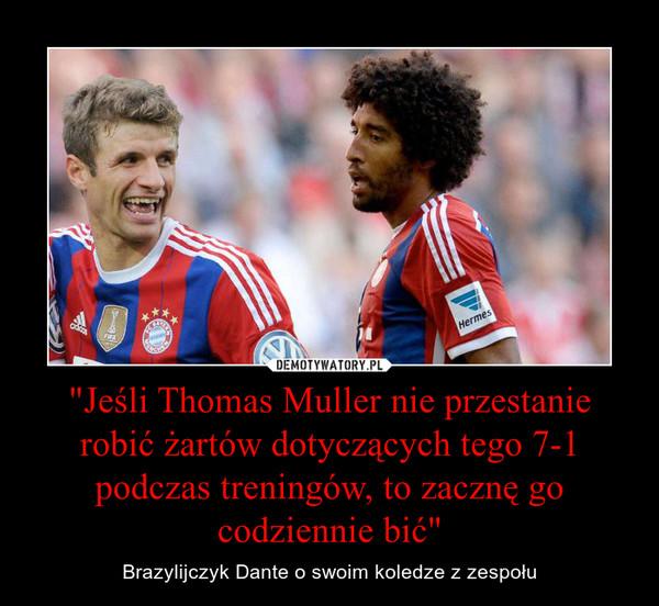 """""""Jeśli Thomas Muller nie przestanie robić żartów dotyczących tego 7-1 podczas treningów, to zacznę go codziennie bić"""" – Brazylijczyk Dante o swoim koledze z zespołu"""