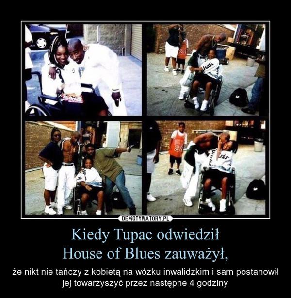 Kiedy Tupac odwiedziłHouse of Blues zauważył, – że nikt nie tańczy z kobietą na wózku inwalidzkim i sam postanowił jej towarzyszyć przez następne 4 godziny