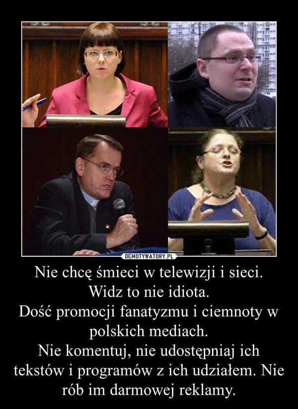 Nie chcę śmieci w telewizji i sieci.Widz to nie idiota.Dość promocji fanatyzmu i ciemnoty w polskich mediach.Nie komentuj, nie udostępniaj ich tekstów i programów z ich udziałem. Nie rób im darmowej reklamy. –
