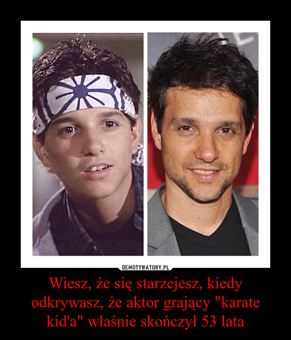 """Wiesz, że się starzejesz, kiedy odkrywasz, że aktor grający """"karate kid'a"""" właśnie skończył 53 lata –"""