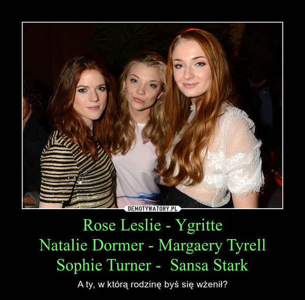 Rose Leslie - YgritteNatalie Dormer - Margaery TyrellSophie Turner -  Sansa Stark – A ty, w którą rodzinę byś się wżenił?