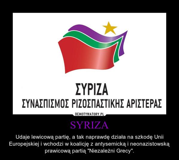 """SYRIZA – Udaje lewicową partię, a tak naprawdę działa na szkodę Unii Europejskiej i wchodzi w koalicję z antysemicką i neonazistowską prawicową partią """"Niezależni Grecy""""."""