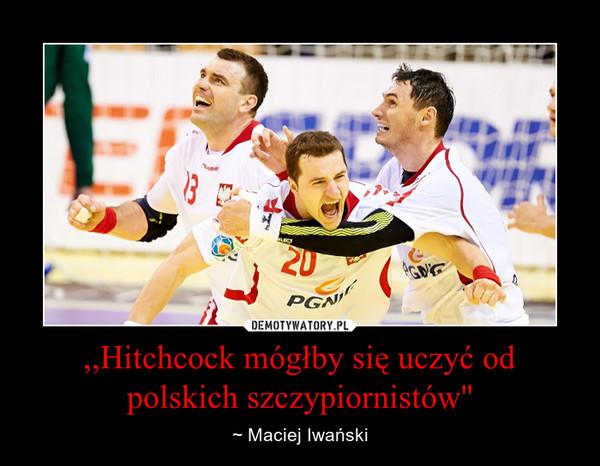 """,,Hitchcock mógłby się uczyć od polskich szczypiornistów"""" – ~ Maciej Iwański"""
