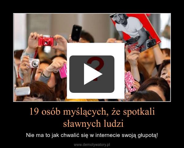 19 osób myślących, że spotkali sławnych ludzi – Nie ma to jak chwalić się w internecie swoją głupotą!