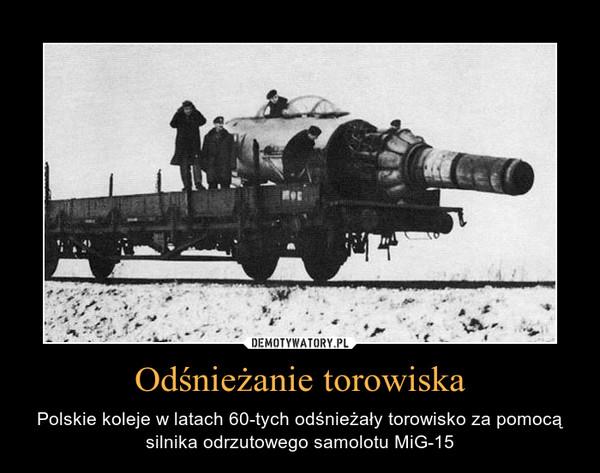 Odśnieżanie torowiska – Polskie koleje w latach 60-tych odśnieżały torowisko za pomocą silnika odrzutowego samolotu MiG-15
