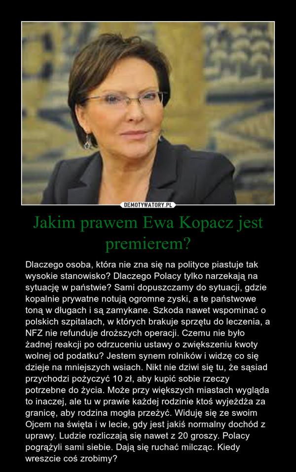 Jakim prawem Ewa Kopacz jest premierem? – Dlaczego osoba, która nie zna się na polityce piastuje tak wysokie stanowisko? Dlaczego Polacy tylko narzekają na sytuację w państwie? Sami dopuszczamy do sytuacji, gdzie kopalnie prywatne notują ogromne zyski, a te państwowe toną w długach i są zamykane. Szkoda nawet wspominać o polskich szpitalach, w których brakuje sprzętu do leczenia, a NFZ nie refunduje droższych operacji. Czemu nie było żadnej reakcji po odrzuceniu ustawy o zwiększeniu kwoty wolnej od podatku? Jestem synem rolników i widzę co się dzieje na mniejszych wsiach. Nikt nie dziwi się tu, że sąsiad przychodzi pożyczyć 10 zł, aby kupić sobie rzeczy potrzebne do życia. Może przy większych miastach wygląda to inaczej, ale tu w prawie każdej rodzinie ktoś wyjeżdża za granicę, aby rodzina mogła przeżyć. Widuję się ze swoim Ojcem na święta i w lecie, gdy jest jakiś normalny dochód z uprawy. Ludzie rozliczają się nawet z 20 groszy. Polacy pogrążyli sami siebie. Dają się ruchać milcząc. Kiedy wreszcie coś zrobimy?
