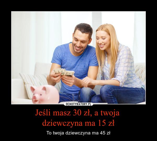 Jeśli masz 30 zł, a twoja dziewczyna ma 15 zł – To twoja dziewczyna ma 45 zł