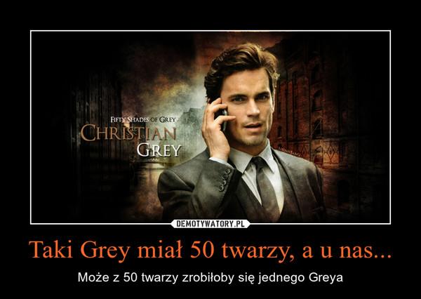 Taki Grey miał 50 twarzy, a u nas... – Może z 50 twarzy zrobiłoby się jednego Greya