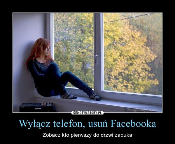 Wyłącz telefon, usuń Facebooka – Zobacz kto pierwszy do drzwi zapuka