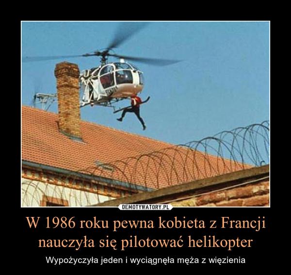 W 1986 roku pewna kobieta z Francji nauczyła się pilotować helikopter – Wypożyczyła jeden i wyciągnęła męża z więzienia