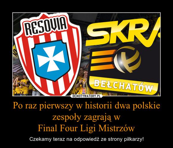 Po raz pierwszy w historii dwa polskie zespoły zagrają wFinal Four Ligi Mistrzów – Czekamy teraz na odpowiedź ze strony piłkarzy!