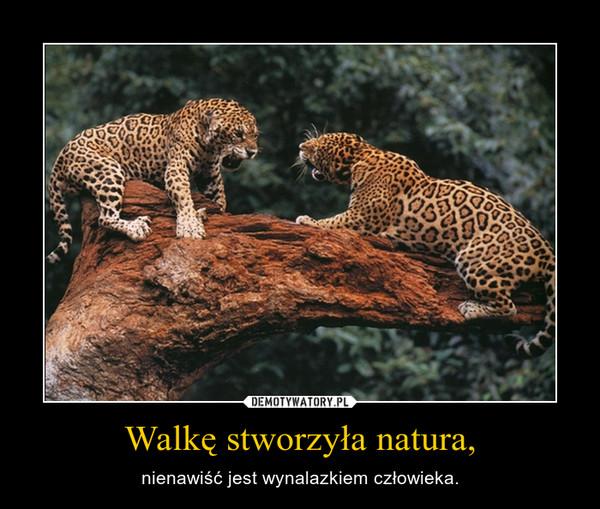 Walkę stworzyła natura, – nienawiść jest wynalazkiem człowieka.