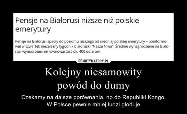 Kolejny niesamowitypowód do dumy – Czekamy na dalsze porównania, np do Republiki Kongo.W Polsce pewnie mniej ludzi głoduje