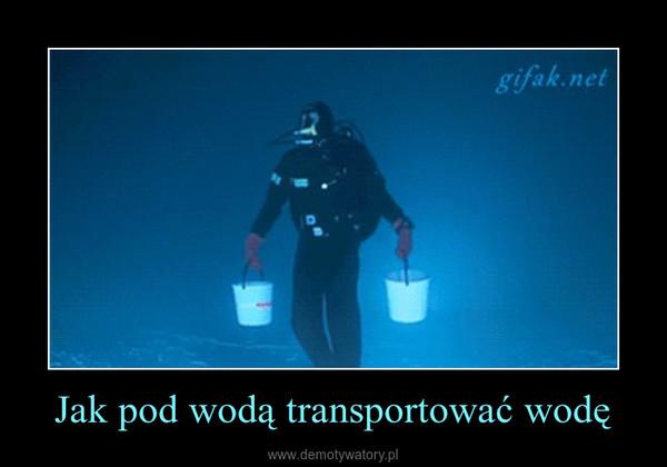 Jak pod wodą transportować wodę –