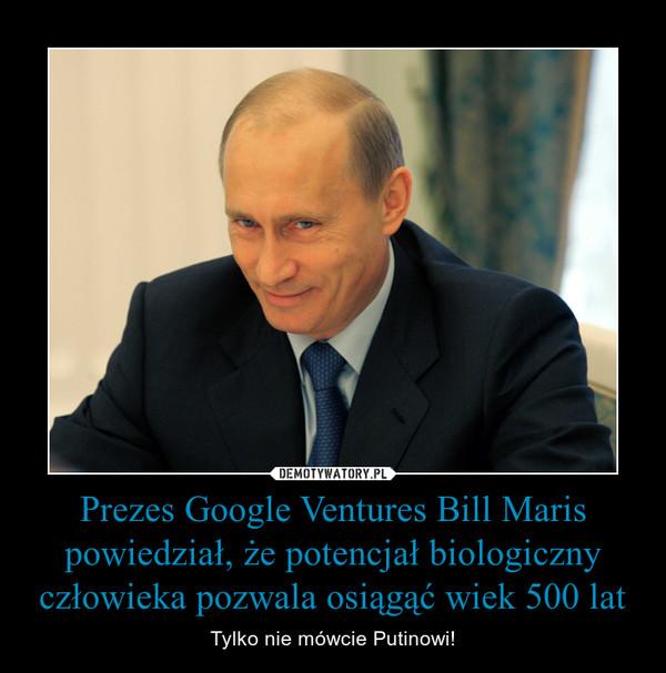 Prezes Google Ventures Bill Maris powiedział, że potencjał biologiczny człowieka pozwala osiągąć wiek 500 lat – Tylko nie mówcie Putinowi!