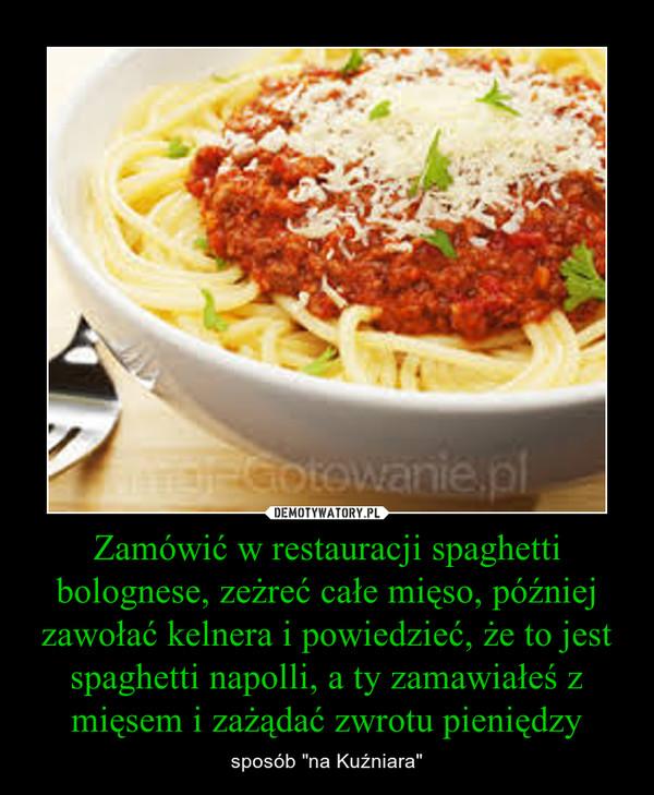 """Zamówić w restauracji spaghetti bolognese, zeżreć całe mięso, później zawołać kelnera i powiedzieć, że to jest spaghetti napolli, a ty zamawiałeś z mięsem i zażądać zwrotu pieniędzy – sposób """"na Kuźniara"""""""