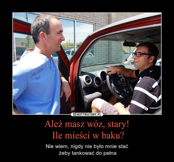 Ależ masz wóz, stary! Ile mieści w baku? – Nie wiem, nigdy nie było mnie stać żeby tankować do pełna