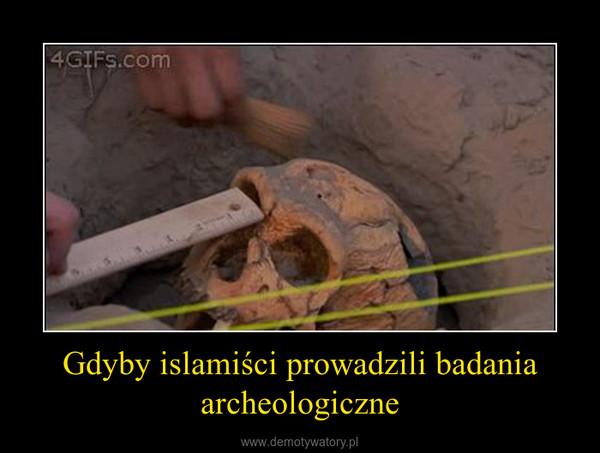 Gdyby islamiści prowadzili badania archeologiczne –