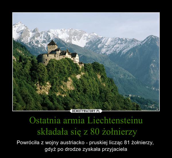 Ostatnia armia Liechtensteinu składała się z 80 żołnierzy – Powróciła z wojny austriacko - pruskiej licząc 81 żołnierzy, gdyż po drodze zyskała przyjaciela