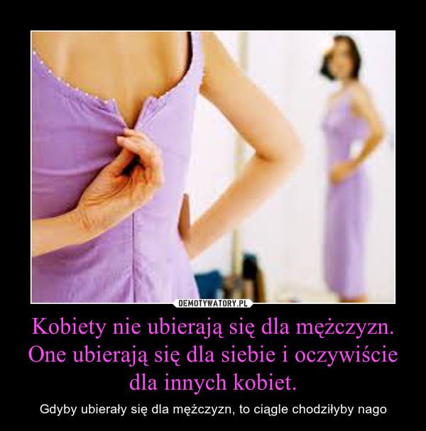 Kobiety nie ubierają się dla mężczyzn. One ubierają się dla siebie i oczywiście dla innych kobiet. – Gdyby ubierały się dla mężczyzn, to ciągle chodziłyby nago