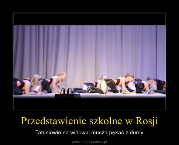 Przedstawienie szkolne w Rosji – Tatusiowie na widowni muszą pękać z dumy