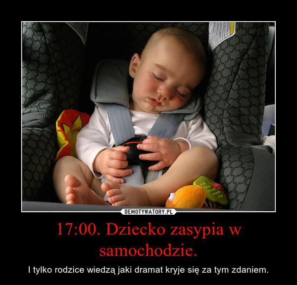 17:00. Dziecko zasypia w samochodzie. – I tylko rodzice wiedzą jaki dramat kryje się za tym zdaniem.