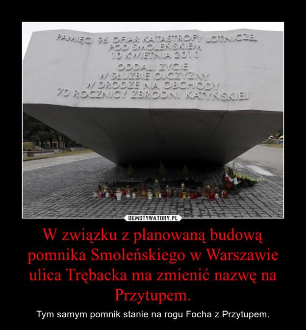 W związku z planowaną budową pomnika Smoleńskiego w Warszawie ulica Trębacka ma zmienić nazwę na Przytupem. – Tym samym pomnik stanie na rogu Focha z Przytupem.