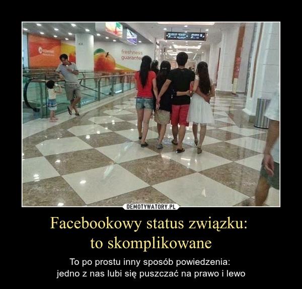 Facebookowy status związku: to skomplikowane – To po prostu inny sposób powiedzenia: jedno z nas lubi się puszczać na prawo i lewo