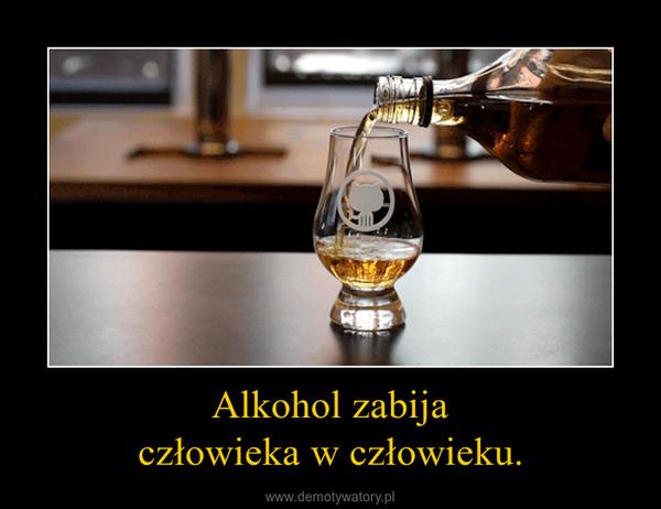 Alkohol zabijaczłowieka w człowieku. –