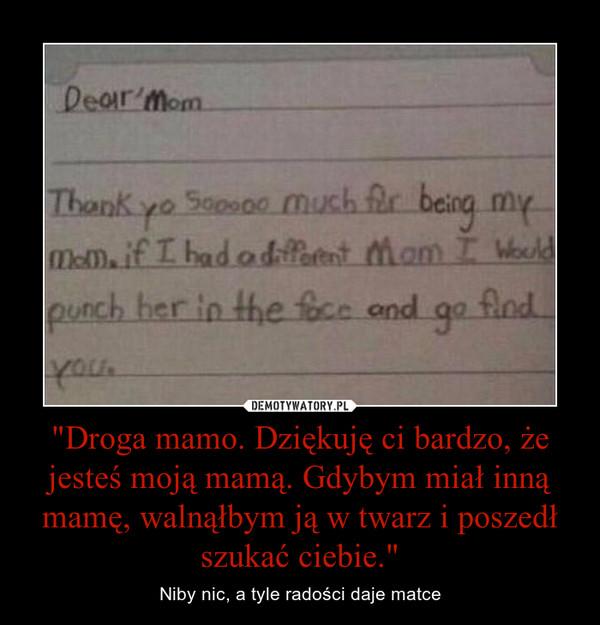 """""""Droga mamo. Dziękuję ci bardzo, że jesteś moją mamą. Gdybym miał inną mamę, walnąłbym ją w twarz i poszedł szukać ciebie."""" – Niby nic, a tyle radości daje matce"""