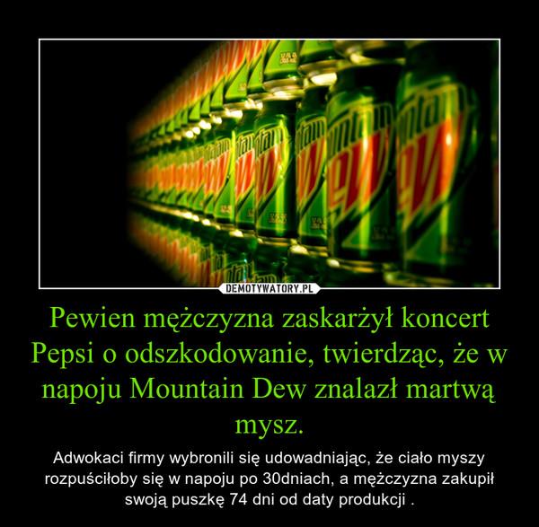 Pewien mężczyzna zaskarżył koncert Pepsi o odszkodowanie, twierdząc, że w napoju Mountain Dew znalazł martwą mysz. – Adwokaci firmy wybronili się udowadniając, że ciało myszy rozpuściłoby się w napoju po 30dniach, a mężczyzna zakupił swoją puszkę 74 dni od daty produkcji .