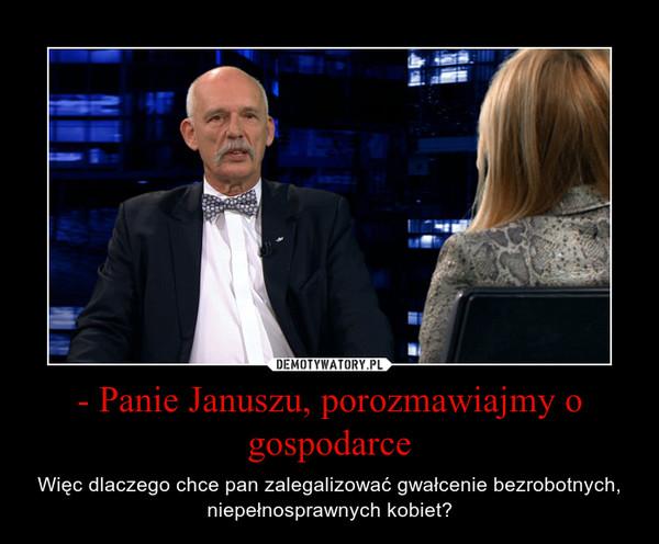- Panie Januszu, porozmawiajmy o gospodarce – Więc dlaczego chce pan zalegalizować gwałcenie bezrobotnych, niepełnosprawnych kobiet?