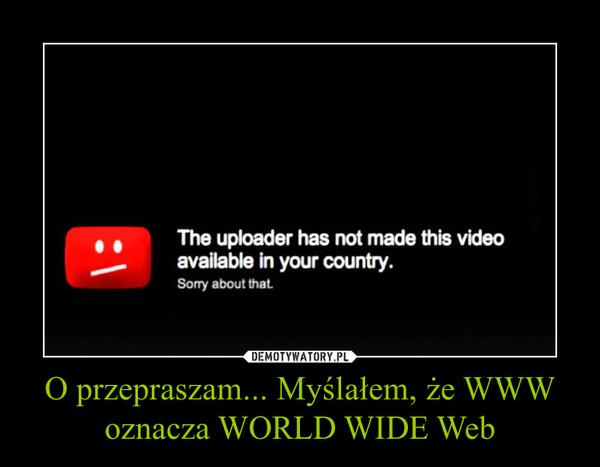 O przepraszam... Myślałem, że WWW oznacza WORLD WIDE Web –