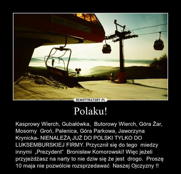 """Polaku! – Kasprowy Wierch, Gubałówka,  Butorowy Wierch, Góra Żar, Mosorny  Groń, Palenica, Góra Parkowa, Jaworzyna Krynicka- NIENALEŻĄ JUŻ DO POLSKI TYLKO DO LUKSEMBURSKIEJ FIRMY. Przycznił się do tego  miedzy innymi  """"Prezydent""""  Bronisław Komorowski! Więc jeżeli przyjeżdżasz na narty to nie dziw się że jest  drogo.  Proszę 10 maja nie pozwólcie rozsprzedawać  Naszej Ojczyzny !!"""