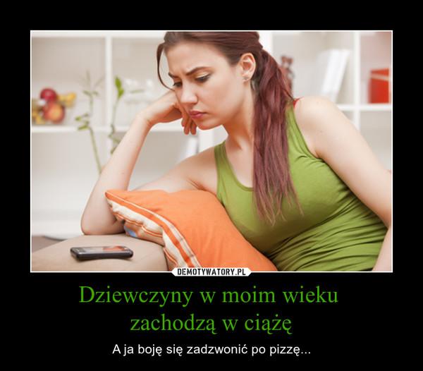 Dziewczyny w moim wieku zachodzą w ciążę – A ja boję się zadzwonić po pizzę...