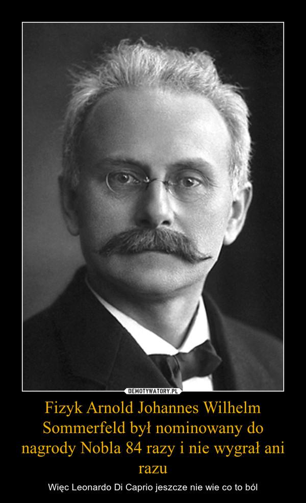 Fizyk Arnold Johannes Wilhelm Sommerfeld był nominowany do nagrody Nobla 84 razy i nie wygrał ani razu – Więc Leonardo Di Caprio jeszcze nie wie co to ból