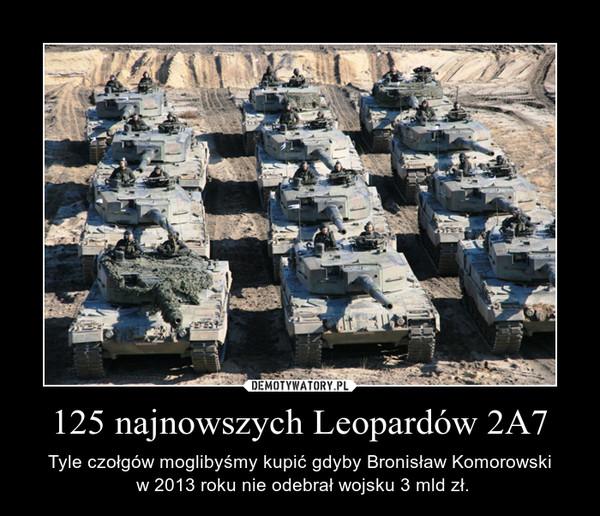 125 najnowszych Leopardów 2A7 – Tyle czołgów moglibyśmy kupić gdyby Bronisław Komorowski w 2013 roku nie odebrał wojsku 3 mld zł.