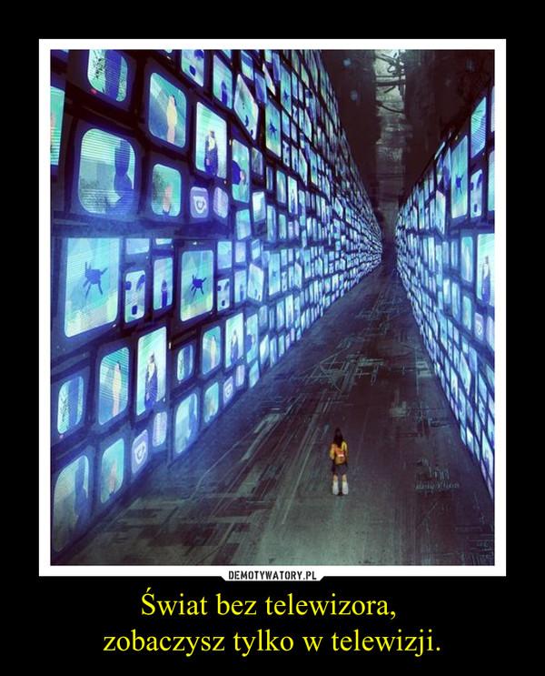 Świat bez telewizora, zobaczysz tylko w telewizji. –